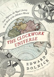 The Clockwork Universe: Isaac Newton, the Royal Society, and the Birth of the Modern World - Edward Dolnick