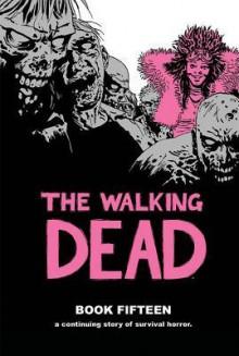 The Walking Dead Book Fifteen - Robert Kirkman