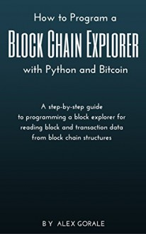 How to Program a Block Chain Explorer with Python and Bitcoin - Alex Gorale