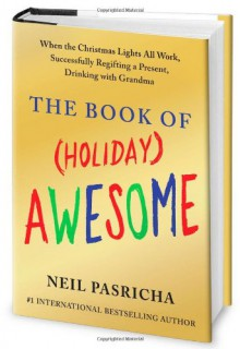 The Book of (Holiday) Awesome: When the Christmas Lights All Work, Successfully Regifting a Present, Drinking with Grandma - Neil Pasricha