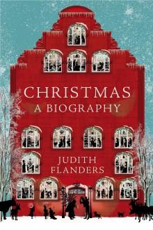 Christmas: A Biography - Judith Flanders