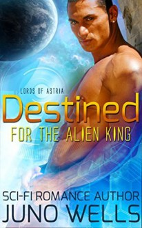 Destined For The Alien King - Juno Wells