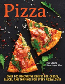 Pizza : over 100 innovative recipes for crusts, sauces, and toppings for every pizza lover - Pippa Cuthbert