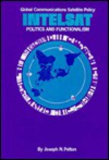 Global Communications Satellite Policy: Intelsat, Politics, And Functionalism - Joseph N. Pelton