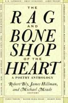 The Rag and Bone Shop of the Heart: A Poetry Anthology - Robert Bly, James Hillman, Michael Meade, Bly Robert, Marianna Moore, Thomas Wolfe, Henry David Thoreau, Robert Frost, Emily Dickinson, Czesław Miłosz, Langston Hughes, Theodore Roethke, Rainer Maria Rilke