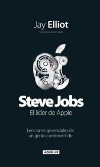 Steve Jobs. Líder de Apple. Lecciones gerenciales de un genio controvertido (Spanish Edition) - Jay Elliot
