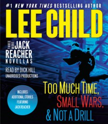 Three More Jack Reacher Novellas: Too Much Time, Small Wars, Not a Drill and Bonus Jack Reacher Stories - Dick Hill, Lee Child