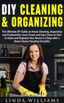DIY Cleaning and Organizing: The Ultimate DIY Guide on House Cleaning, Organizing and Productivity. Learn Smart and Easy Tricks on How to Clean and Organize Your House in 3 Days with a BONUS! - Linda Williams