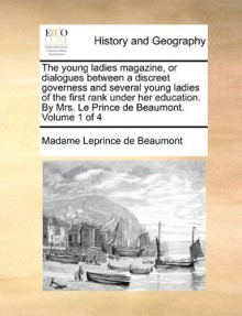 The young ladies magazine, or dialogues between a discreet governess and several young ladies of the first rank under her education. By Mrs. Le Prince de Beaumont. Volume 1 of 4 - Madame Leprince de Beaumont