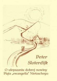 """O ulepszaniu dobrej nowiny. Piąta """"ewangelia"""" Nietzschego - Peter Sloterdijk"""