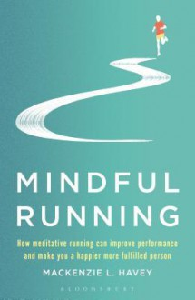 Mindful Running: How Meditative Running Can Improve Performance and Make You a Happier, More Fulfilled Person - MacKenzie L. Havey