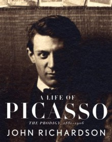 A Life of Picasso: The Prodigy, 1881-1906 - John Richardson