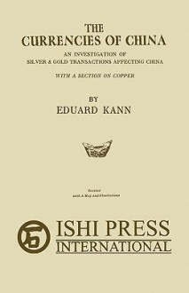 The Currencies of China: An Investigation of Silver & Gold Transactions Affecting China with a Section on Copper - Eduard Kann, Mario L. Sacripante