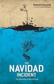 The Navidad Incident: The Downfall of Matias Guili - Natsuki Ikezawa, Alfred Birnbaum