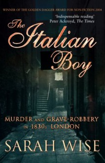 The Italian Boy: Murder and Grave-Robbery in 1830s London - Sarah Wise