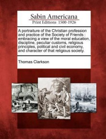 A Portraiture of the Christian Profession and Practice of the Society of Friends: Embracing a View of the Moral Education, Discipline, Peculiar Customs, Religious Principles, Political and Civil Economy, and Character of That Religious Society. - Thomas Clarkson