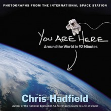 You Are Here: Around the World in 92 Minutes: Photographs from the International Space Station - Chris Hadfield