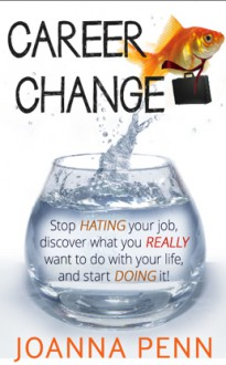 Career Change: Stop hating your job, discover what you really want to do with your life, and start doing it! - J.F. Penn