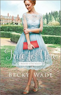 True to You (Bradford Sisters #1) - Becky Wade