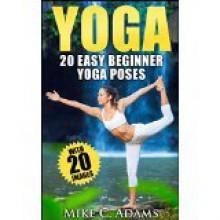 Yoga: 20 Easy Beginner Yoga Poses - Mike C. Adams