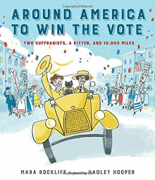 Around America to Win the Vote: Two Suffragists, a Kitten, and 10,000 Miles - Mara Rockliff, Hadley Hooper