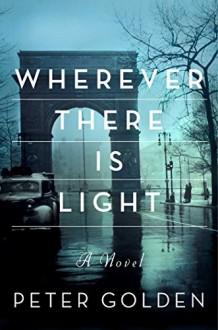 Wherever There Is Light: A Novel - Peter Golden