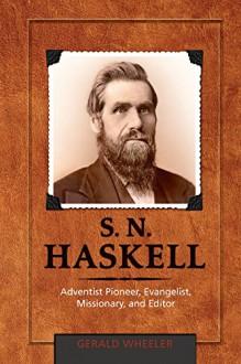 S.N. Haskell: Adventist Pioneer, Evangelist, Missionary, and Editor - Gerald Wheeler