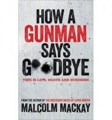 How a Gunman Says Goodbye : The Glasgow Trilogy Book 2(Hardback) - 2013 Edition - Malcolm Mackay