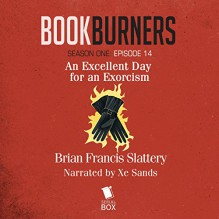 Bookburners: An Excellent Day for an Exorcism: Season One, Episode 14 - Brian Francis Slattery, XE Sands, Serial Box Publishing