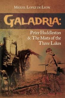 Galadria: Peter Huddleston & The Mists of the Three Lakes (The Galadria Fantasy Trilogy) (Volume 2) - Miguel Lopez de Leon