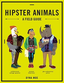 Hipster Animals: A Field Guide - Dyna Moe