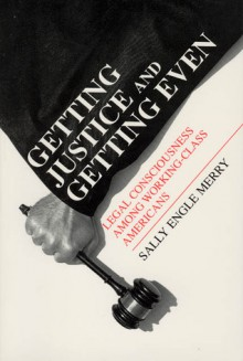 Getting Justice and Getting Even: Legal Consciousness among Working-Class Americans - Sally Engle Merry