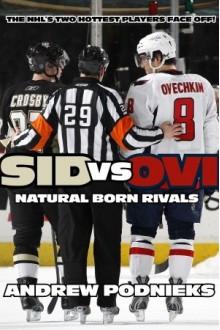 Sid vs. Ovi: Crosby and Ovechkin - Natural Born Rivals - Andrew Podnieks