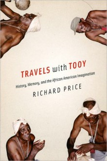 Travels with Tooy: History, Memory, and the African American Imagination - Richard Price