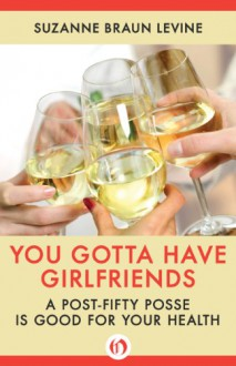 You Gotta Have Girlfriends: A Post-Fifty Posse Is Good for Your Health - Suzanne Braun Levine
