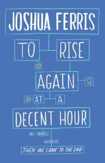 To Rise Again at a Decent Hour: A Novel - Joshua Ferris