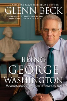 Being George Washington: The Indispensable Man, As You've Never Seen Him - Glenn Beck