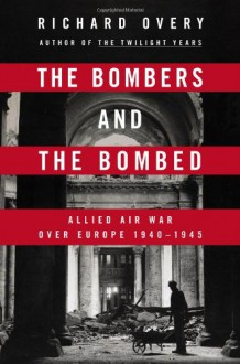 The Bombers and the Bombed: Allied Air War Over Europe 1940-1945 - Richard Overy