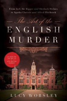 The Art of the English Murder: From Jack the Ripper and Sherlock Holmes to Agatha Christie and Alfred Hitchcock - Lucy Worsley