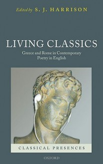 Living Classics: Greece and Rome in Contemporary Poetry in English - Stephen J. Harrison