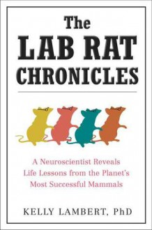 The Lab Rat Chronicles: A Neuroscientist Reveals Life Lessons from the Planet's Most Successful Mammals - Kelly Lambert