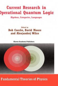 Current Research in Operational Quantum Logic: Algebras, Categories, Languages - Alexander Wilce, David Moore, Alwyn van der Merwe