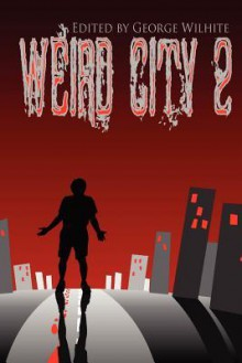 Weird City 2 - George Wilhite, Ron W. Koppelberger Jr., John X. Grey