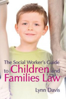 The Social Worker's Guide to Children and Families Law - Lynn Davis