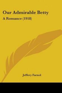 Our Admirable Betty - Jeffery Farnol