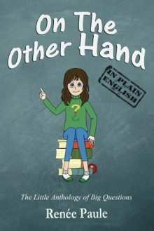 On The Other Hand: The Little Anthology of Big Questions - Renée Paule