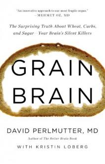 Grain Brain: The Surprising Truth about Wheat, Carbs, and Sugar--Your Brain's Silent Killers - Kristin Loberg, David Perlmutter