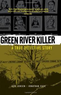 Green River Killer: A True Detective Story - Jonathan Case,Jeff Jensen