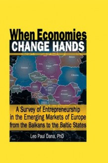 When Economies Change Hands: A Survey of Entrepreneurship in the Emerging Markets of Europe from the Balkans to the Baltic States - Erdener Kaynak, Leo Paul Dana