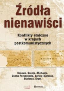 Źródła nienawiści. Konflikty etniczne w krajach postkomunistycznych - Kamil Janicki